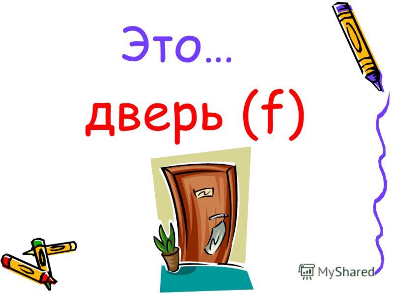 Это… дверь (f)