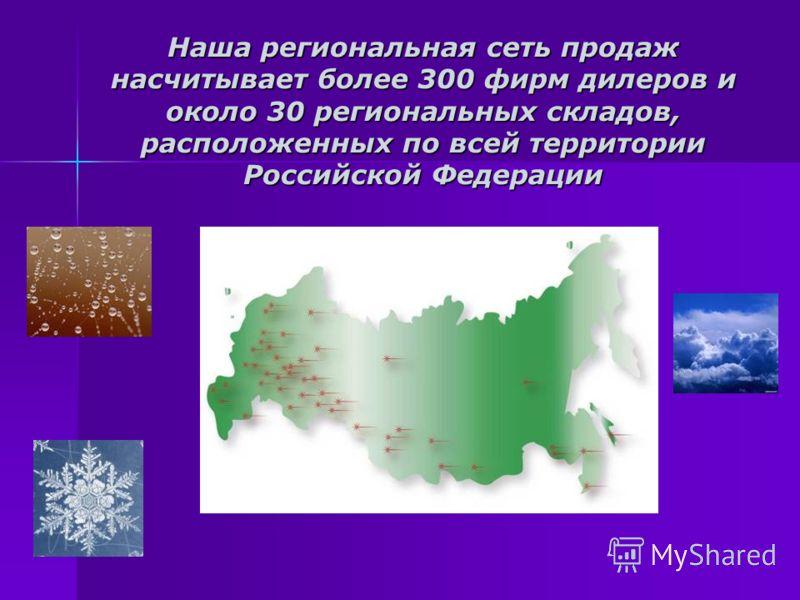 Наша региональная сеть продаж насчитывает более 300 фирм дилеров и около 30 региональных складов, расположенных по всей территории Российской Федерации