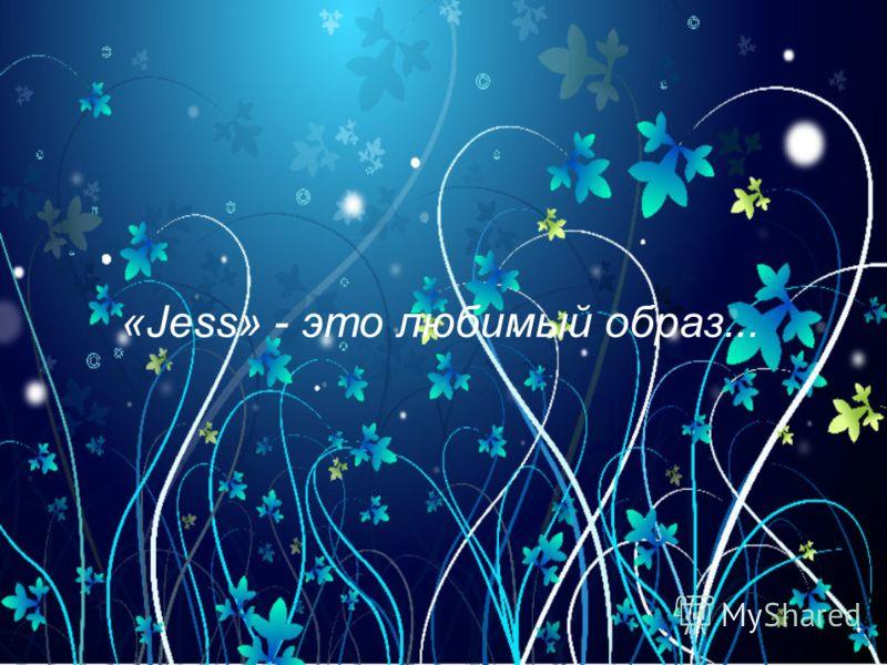 «Jess» - это любимый образ...