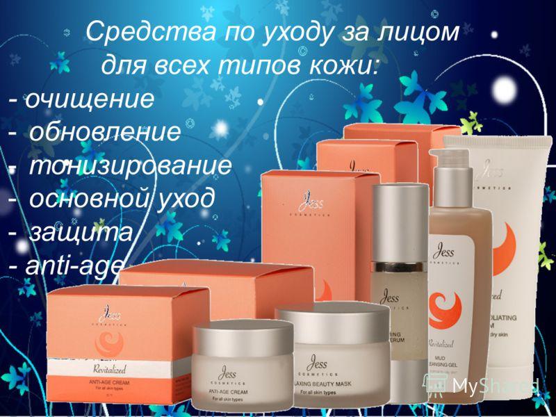 Средства по уходу за лицом для всех типов кожи: - очищение -обновление -тонизирование -основной уход -защита - anti-age