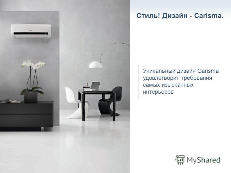 Стиль! Дизайн - Carisma. Уникальный дизайн Carisma удовлетворит требования самых изысканных интерьеров