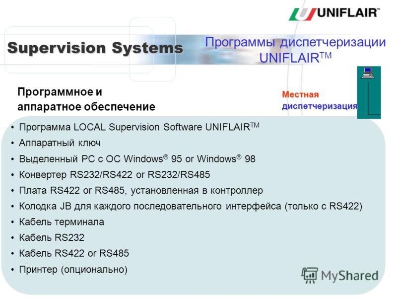 Supervision Systems Программа LOCAL Supervision Software UNIFLAIR TM Аппаратный ключ Выделенный PC с ОС Windows ® 95 or Windows ® 98 Конвертер RS232/RS422 or RS232/RS485 Плата RS422 or RS485, установленная в контроллер Колодка JB для каждого последов