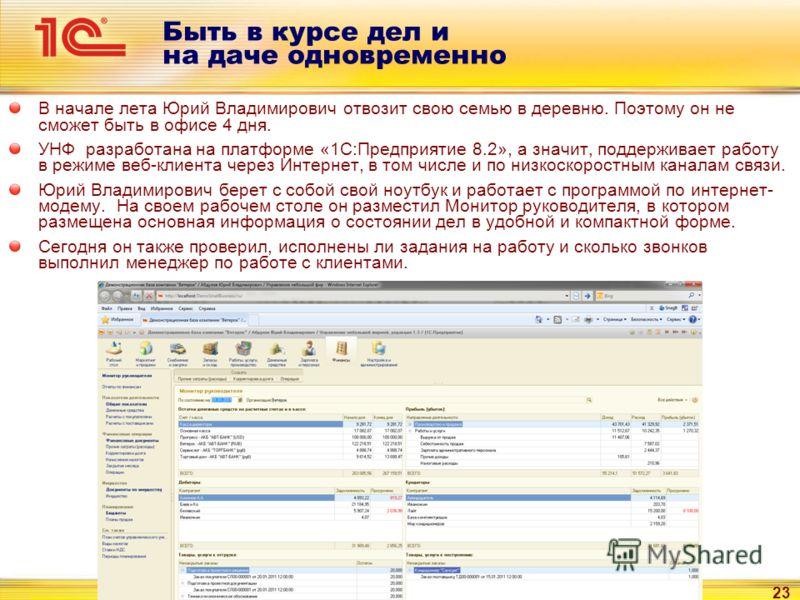 23 Быть в курсе дел и на даче одновременно В начале лета Юрий Владимирович отвозит свою семью в деревню. Поэтому он не сможет быть в офисе 4 дня. УНФ разработана на платформе «1С:Предприятие 8.2», а значит, поддерживает работу в режиме веб-клиента че