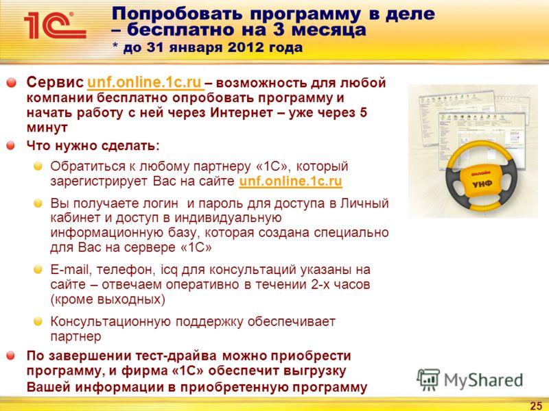 25 Попробовать программу в деле – бесплатно на 3 месяца * до 31 января 2012 года Сервис unf.online.1c.ru – возможность для любой компании бесплатно опробовать программу и начать работу с ней через Интернет – уже через 5 минут Что нужно сделать: Обрат