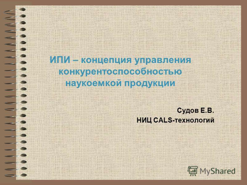 ИПИ – концепция управления конкурентоспособностью наукоемкой продукции Судов Е.В. НИЦ CALS-технологий
