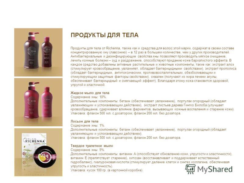 ПРОДУКТЫ ДЛЯ ТЕЛА Продукты для тела от Richenna, также как и средства для волос этой марки, содержат в своем составе концентрированную хну (лавсонию) – в 12 раз в большем количестве, чем у других производителей. Антибактериальные и дезинфицирующие св