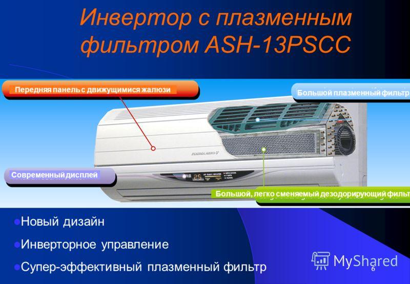 6 Инвертор с плазменным фильтром ASH-13PSCC Передняя панель с движущимися жалюзи Большой плазменный фильтр Современный дисплей Большой, легко сменяемый дезодорирующий фильтр Новый дизайн Инверторное управление Супер-эффективный плазменный фильтр