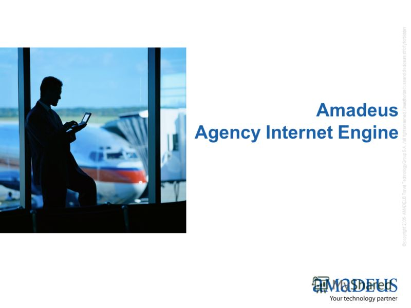 © copyright 2005- AMADEUS Travel Technology Group S.A. / all rights reserved / unauthorized use and disclosure strictly forbidden Amadeus Agency Internet Engine