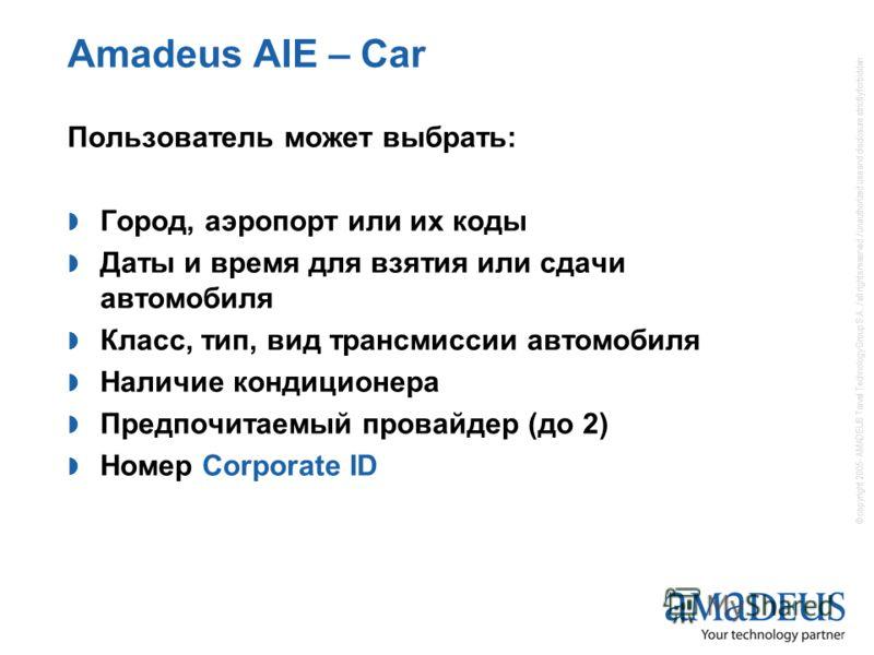 Amadeus AIE – Car Пользователь может выбрать: Город, аэропорт или их коды Даты и время для взятия или сдачи автомобиля Класс, тип, вид трансмиссии автомобиля Наличие кондиционера Предпочитаемый провайдер (до 2) Номер Corporate ID