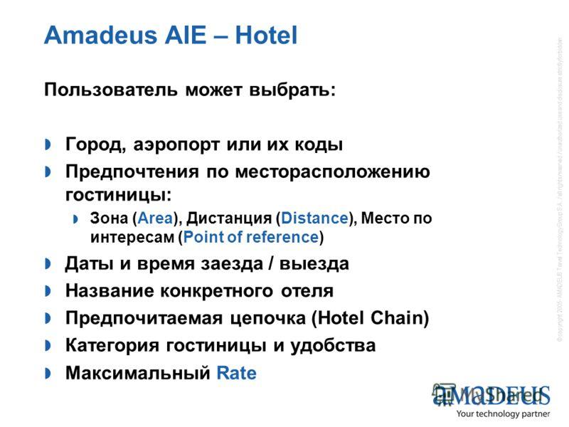 Amadeus AIE – Hotel Пользователь может выбрать: Город, аэропорт или их коды Предпочтения по месторасположению гостиницы: Зона (Area), Дистанция (Distance), Место по интересам (Point of reference) Даты и время заезда / выезда Название конкретного отел