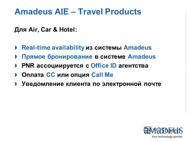 © copyright 2005- AMADEUS Travel Technology Group S.A. / all rights reserved / unauthorized use and disclosure strictly forbidden Amadeus AIE – Travel Products Для Air, Car & Hotel: Real-time availability из системы Amadeus Прямое бронирование в сист