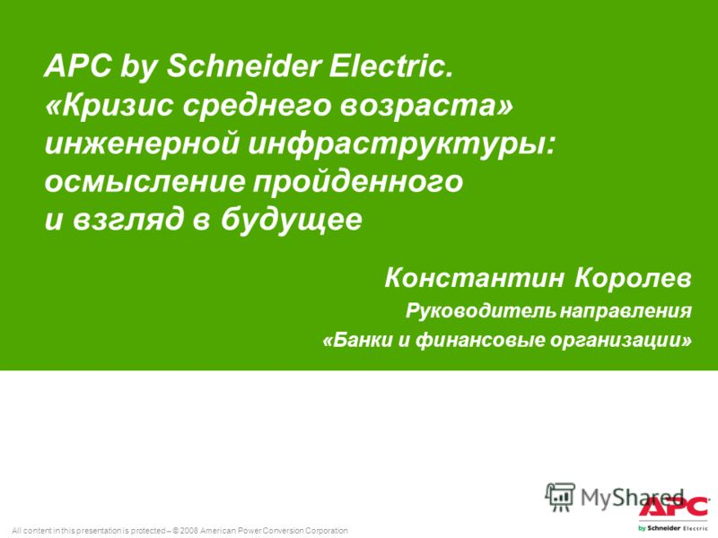All content in this presentation is protected – © 2008 American Power Conversion Corporation APC by Schneider Electric. «Кризис среднего возраста» инженерной инфраструктуры: осмысление пройденного и взгляд в будущее Константин Королев Руководитель на