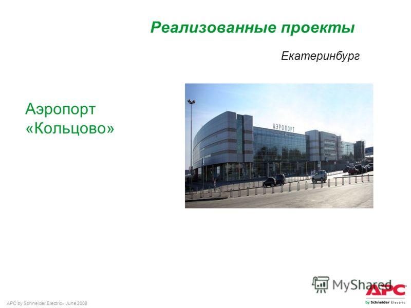 APC by Schneider Electric– June 2008 Аэропорт «Кольцово» Реализованные проекты Екатеринбург