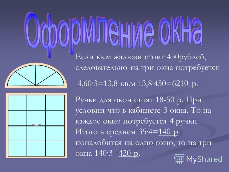 Если кв.м жалюзи стоит 450рублей, следовательно на три окна потребуется 4,60·3=13,8 кв.м 13,8·450=6210 р. Ручки для окон стоят 18-50 р. При условии что в кабинете 3 окна. То на каждое окно потребуется 4 ручки. Итого в среднем 35·4=140 р. понадобится