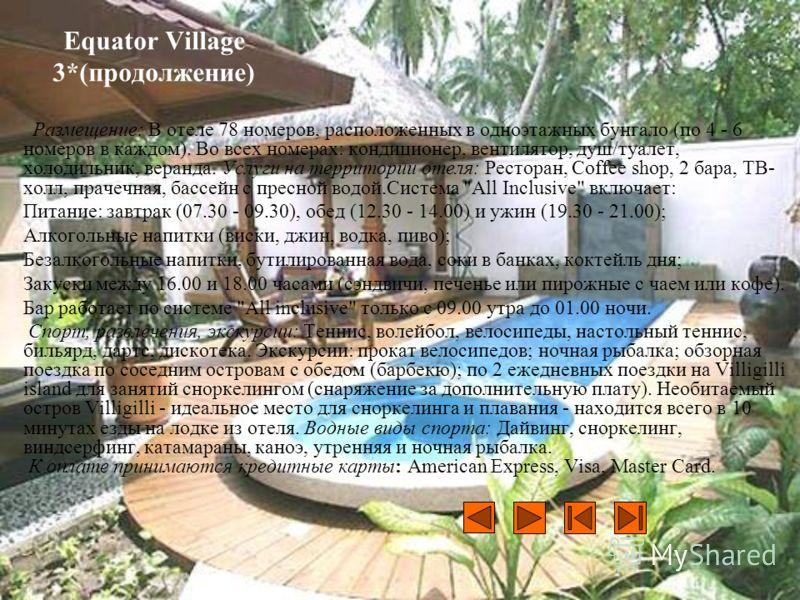 Equator Village 3*(продолжение) Размещение: В отеле 78 номеров, расположенных в одноэтажных бунгало (по 4 - 6 номеров в каждом). Во всех номерах: кондиционер, вентилятор, душ/туалет, холодильник, веранда. Услуги на территории отеля: Ресторан, Coffee
