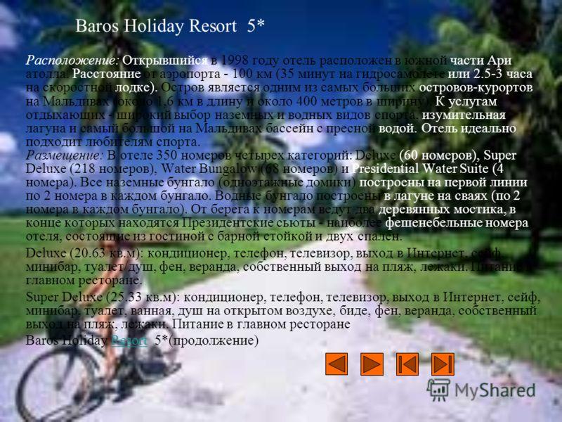 Baros Holiday Resort 5* Расположение: Открывшийся в 1998 году отель расположен в южной части Ари атолла. Расстояние от аэропорта - 100 км (35 минут на гидросамолете или 2.5-3 часа на скоростной лодке). Остров является одним из самых больших островов-