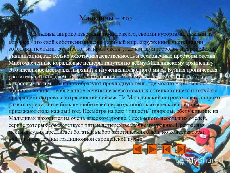 Мальдивы – это… Мальдивы широко известны, прежде всего, своими курортами, каждый из которых - это свой собственный неповторимый мир, окруженный чистейшими золотыми песками. Это место на краю света, где нет шума городов и европейской цивилизации, где