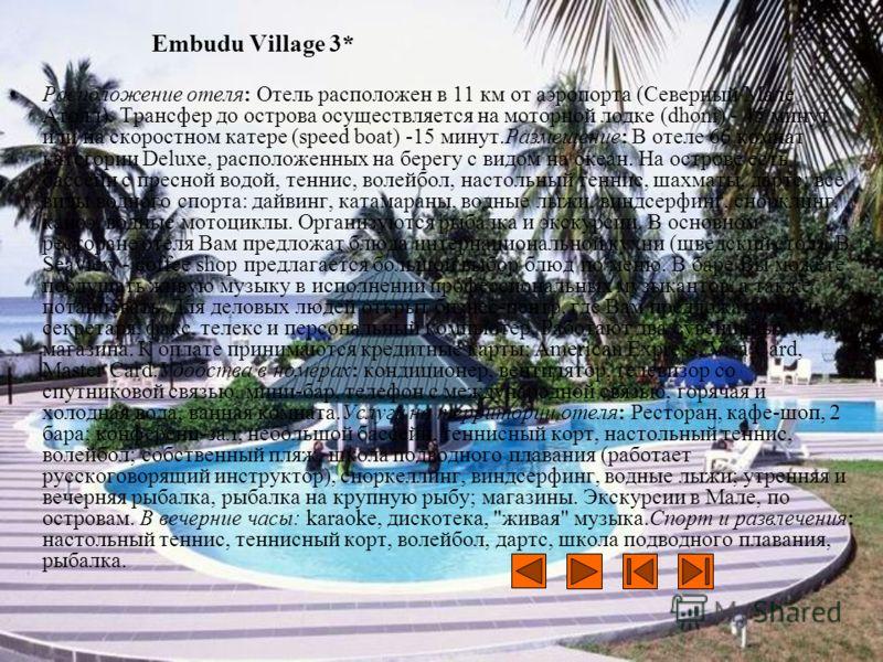 Embudu Village 3* Расположение отеля: Отель расположен в 11 км от аэропорта (Северный Мале Атолл). Трансфер до острова осуществляется на моторной лодке (dhoni) - 45 минут или на скоростном катере (speed boat) -15 минут.Размещение: В отеле 66 комнат к