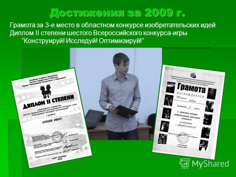 Достижения за 2009 г. Грамота за 3-е место в областном конкурсе изобретательских идей Диплом II степени шестого Всероссийского конкурса-игрыКонструируй! Исследуй! Оптимизируй!