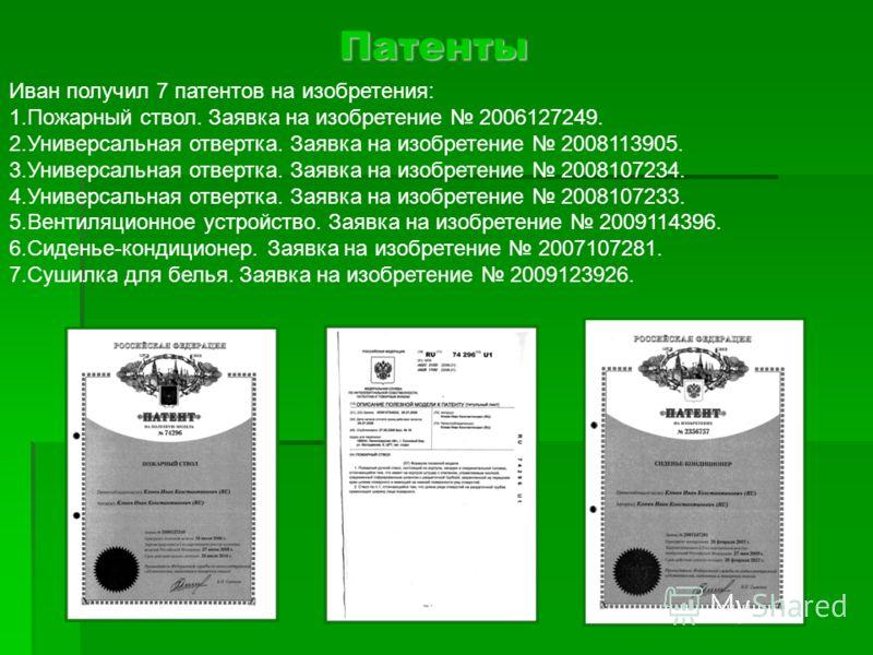 Патенты Иван получил 7 патентов на изобретения: 1.Пожарный ствол. Заявка на изобретение 2006127249. 2.Универсальная отвертка. Заявка на изобретение 2008113905. 3.Универсальная отвертка. Заявка на изобретение 2008107234. 4.Универсальная отвертка. Заяв