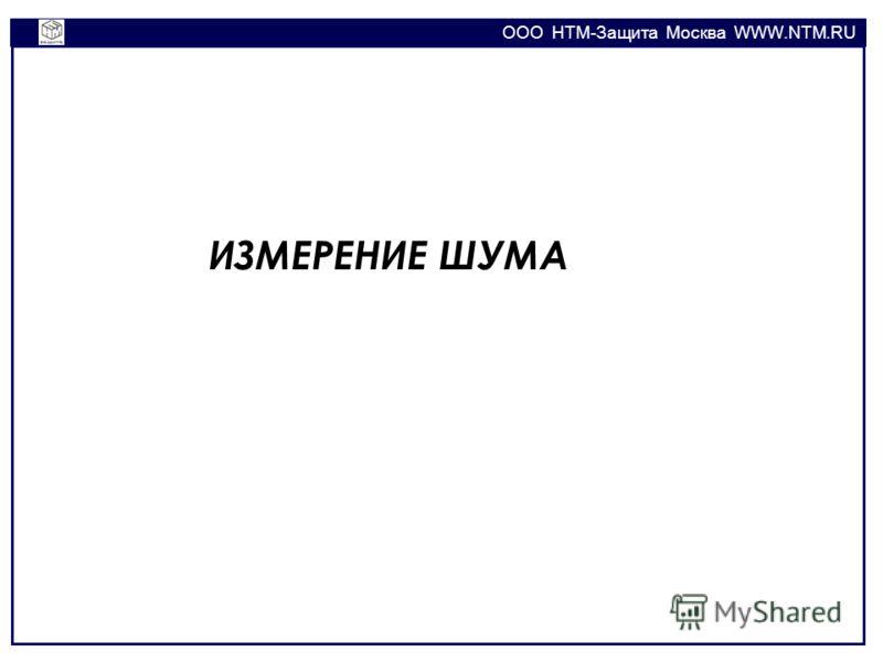 OOO НТМ-Защита Москва WWW.NTM.RU ИЗМЕРЕНИЕ ШУМА