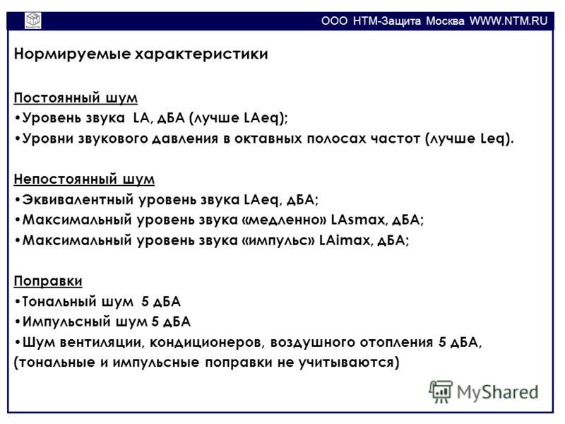 OOO НТМ-Защита Москва WWW.NTM.RU Нормируемые характеристики Постоянный шум Уровень звука LA, дБА (лучше LAeq); Уровни звукового давления в октавных полосах частот (лучше Leq). Непостоянный шум Эквивалентный уровень звука LAeq, дБА; Максимальный урове