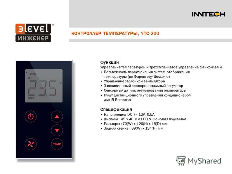 КОНТРОЛЛЕР ТЕМПЕРАТУРЫ, YTC-200 Функции Управление температурой и трёхступенчатое управление фанкойлами Возможность переключения систем отображения температуры (по Фаренгету/Цельсию) Управление заслонкой вентилятора 3-позиционный пропорциональный рег