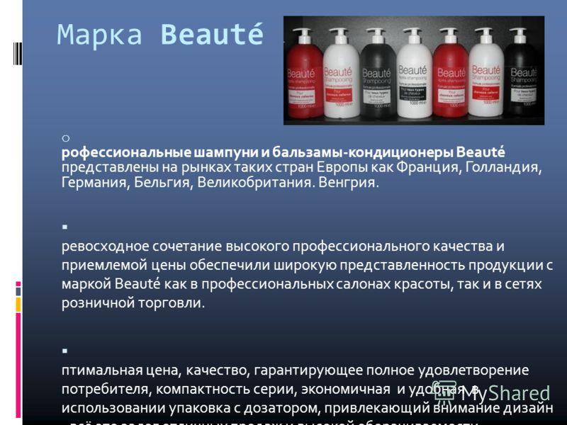 Марка Beauté o П рофессиональные шампуни и бальзамы-кондиционеры Beauté представлены на рынках таких стран Европы как Франция, Голландия, Германия, Бельгия, Великобритания. Венгрия. П ревосходное сочетание высокого профессионального качества и приемл
