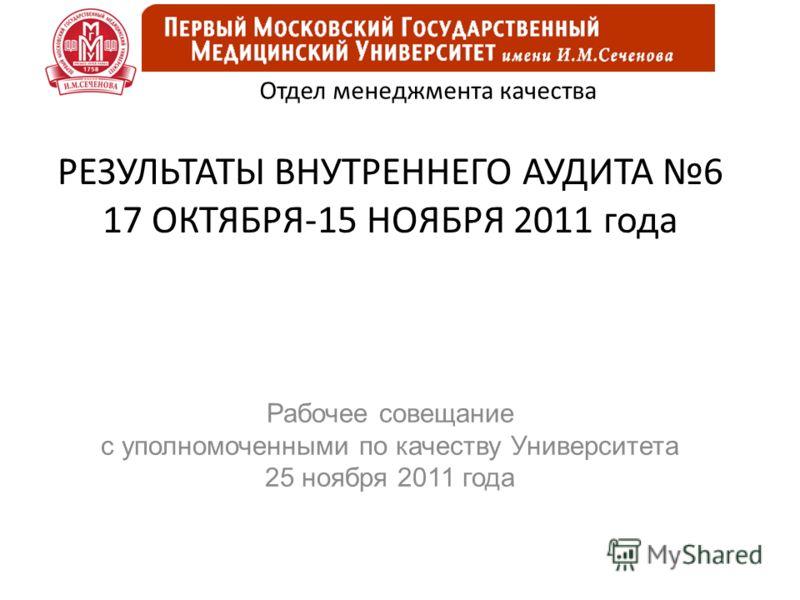 РЕЗУЛЬТАТЫ ВНУТРЕННЕГО АУДИТА 6 17 ОКТЯБРЯ-15 НОЯБРЯ 2011 года Рабочее совещание с уполномоченными по качеству Университета 25 ноября 2011 года Отдел менеджмента качества