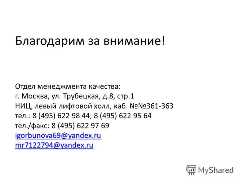 igorbunova69@yandex.ru mr7122794@yandex.ru Благодарим за внимание! Отдел менеджмента качества: г. Москва, ул. Трубецкая, д.8, стр.1 НИЦ, левый лифтовой холл, каб. 361-363 тел.: 8 (495) 622 98 44; 8 (495) 622 95 64 тел./факс: 8 (495) 622 97 69 igorbun