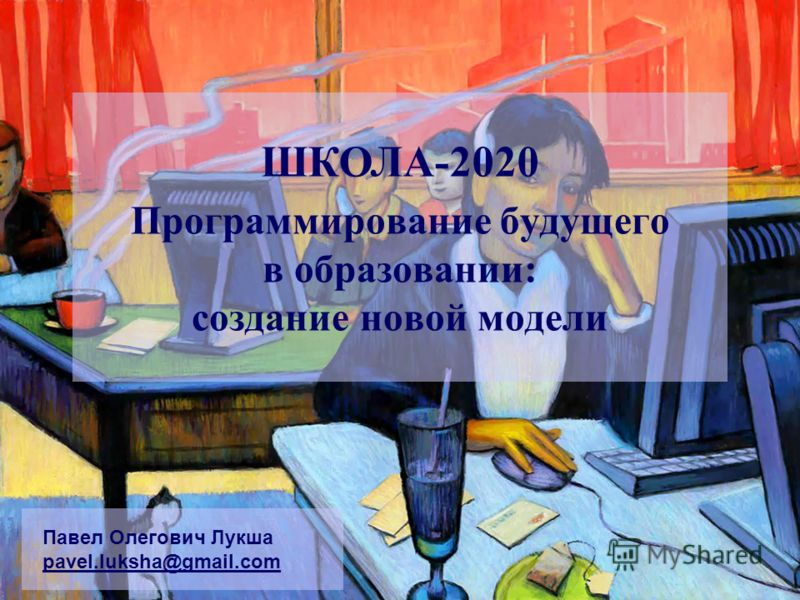 Программирование будущего в образовании: создание новой модели Павел Олегович Лукша pavel.luksha@gmail.com ШКОЛА-2020