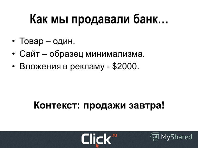 Как мы продавали банк… Товар – один. Сайт – образец минимализма. Вложения в рекламу - $2000. Контекст: продажи завтра!