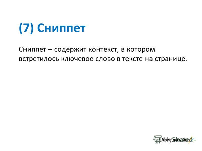 (7) Сниппет Сниппет – содержит контекст, в котором встретилось ключевое слово в тексте на странице.