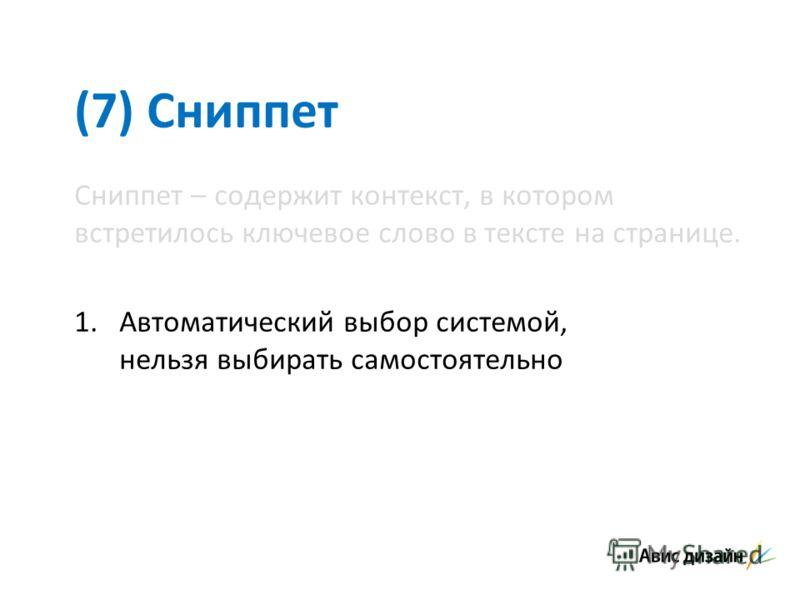 (7) Сниппет Сниппет – содержит контекст, в котором встретилось ключевое слово в тексте на странице. 1.Автоматический выбор системой, нельзя выбирать самостоятельно