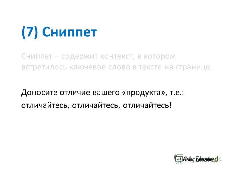 (7) Сниппет Сниппет – содержит контекст, в котором встретилось ключевое слово в тексте на странице. Доносите отличие вашего «продукта», т.е.: отличайтесь, отличайтесь, отличайтесь!