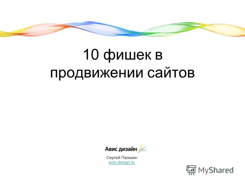 10 фишек в продвижении сайтов Сергей Палькин avis-design.ru