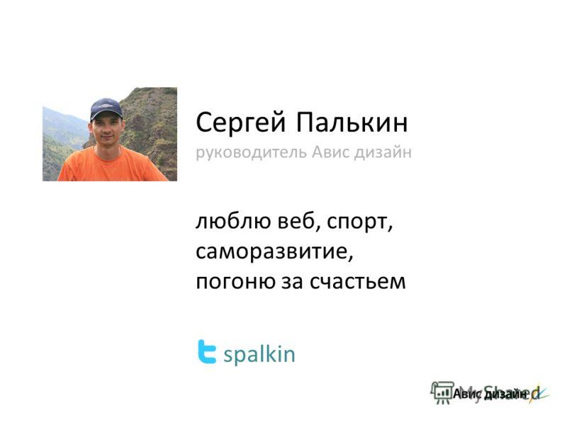 Сергей Палькин руководитель Авис дизайн люблю веб, спорт, саморазвитие, погоню за счастьем spalkin