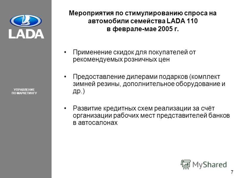 УПРАВЛЕНИЕ ПО МАРКЕТИНГУ 7 Мероприятия по стимулированию спроса на автомобили семейства LADA 110 в феврале-мае 2005 г. Применение скидок для покупателей от рекомендуемых розничных цен Предоставление дилерами подарков (комплект зимней резины, дополнит