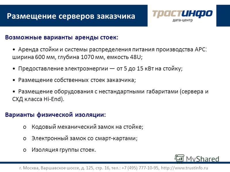 Размещение серверов заказчика Аренда стойки и системы распределения питания производства APC : ширина 600 мм, глубина 1070 мм, емкость 48U; Предоставление электроэнергии от 5 до 15 кВт на стойку; Размещение собственных стоек заказчика; Размещение обо