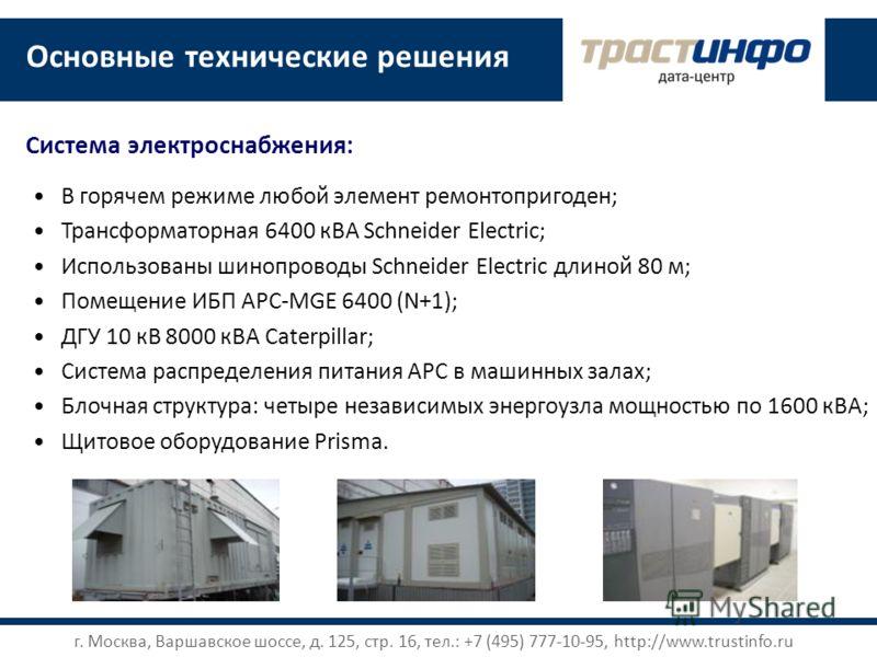 Основные технические решения В горячем режиме любой элемент ремонтопригоден; Трансформаторная 6400 кВА Schneider Electric; Использованы шинопроводы Schneider Electric длиной 80 м; Помещение ИБП APC-MGE 6400 (N+1); ДГУ 10 кВ 8000 кВА Caterpillar; Сист