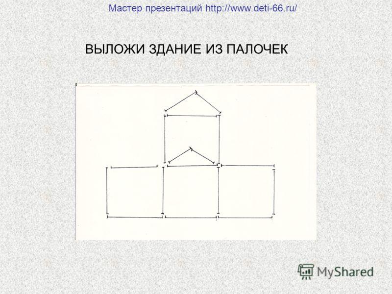ВЫЛОЖИ ЗДАНИЕ ИЗ ПАЛОЧЕК Мастер презентаций http://www.deti-66.ru/