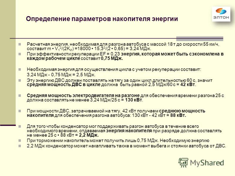 6 Определение параметров накопителя энергии Расчетная энергия, необходимая для разгона автобуса с массой 18 т до скорости 55 км/ч, составит m V 1 2 /(2K И ) =18000 15,3 2 /(2 0,65) = 3,24 МДж. При эффективности рекуперации EF = 0,23 энергия, которая