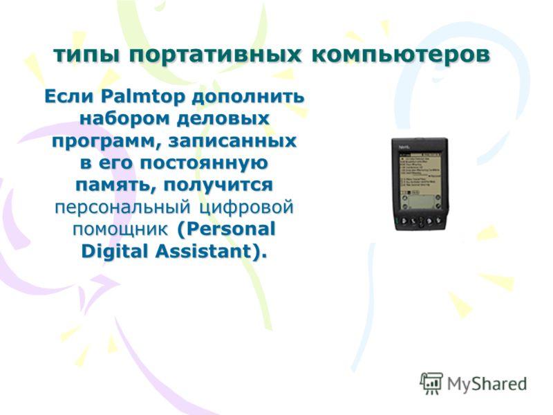 типы портативных компьютеров Если Palmtop дополнить набором деловых программ, записанных в его постоянную память, получится персональный цифровой помощник (Personal Digital Assistant).