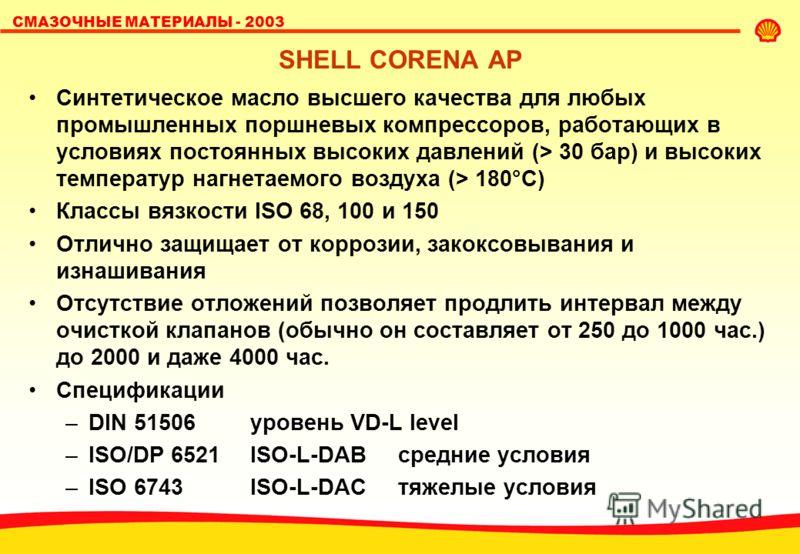 СМАЗОЧНЫЕ МАТЕРИАЛЫ - 2003 SHELL CORENA AP Синтетическое масло высшего качества для любых промышленных поршневых компрессоров, работающих в условиях постоянных высоких давлений (> 30 бар) и высоких температур нагнетаемого воздуха (> 180°C) Классы вяз
