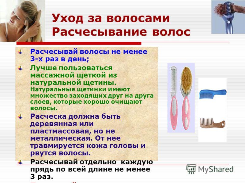 Уход за волосами Расчесывание волос Расчесывай волосы не менее 3-х раз в день; Лучше пользоваться массажной щеткой из натуральной щетины. Натуральные щетинки имеют множество заходящих друг на друга слоев, которые хорошо очищают волосы. Расческа должн