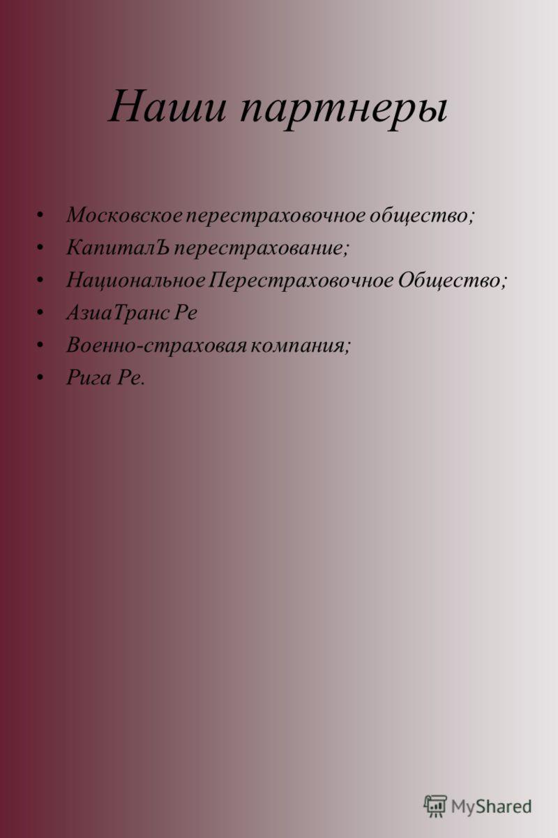 Наши партнеры Московское перестраховочное общество; КапиталЪ перестрахование; Национальное Перестраховочное Общество; АзиаТранс Ре Военно-страховая компания; Рига Ре.