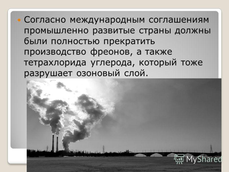 Согласно международным соглашениям промышленно развитые страны должны были полностью прекратить производство фреонов, а также тетрахлорида углерода, который тоже разрушает озоновый слой.