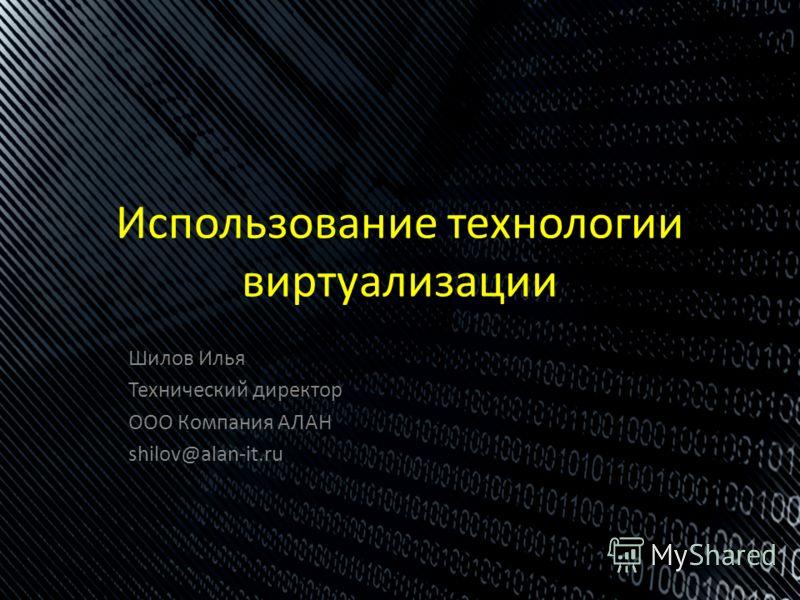 Шилов Илья Технический директор ООО Компания АЛАН shilov@alan-it.ru Использование технологии виртуализации