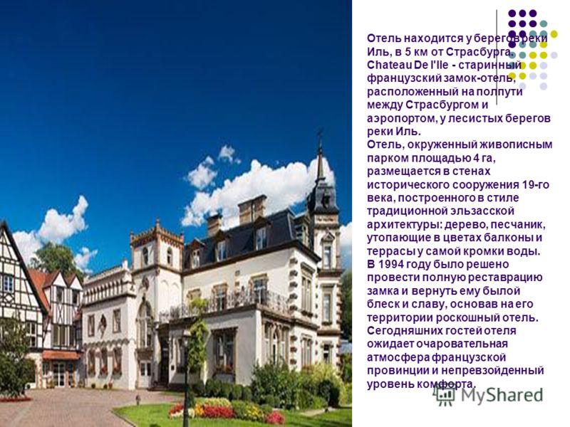 Отель находится у берегов реки Иль, в 5 км от Страсбурга. Chateau De l'Ile - старинный французский замок-отель, расположенный на полпути между Страсбургом и аэропортом, у лесистых берегов реки Иль. Отель, окруженный живописным парком площадью 4 га, р