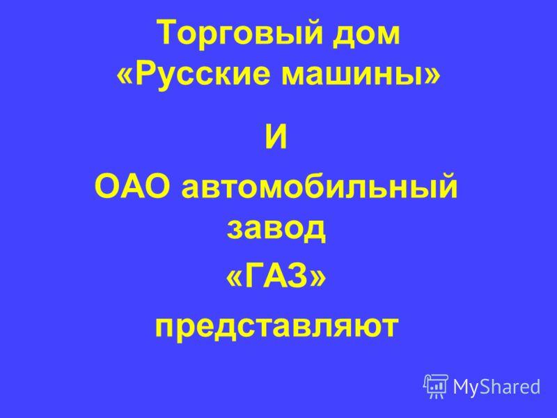 Торговый дом «Русские машины» И ОАО автомобильный завод «ГАЗ» представляют